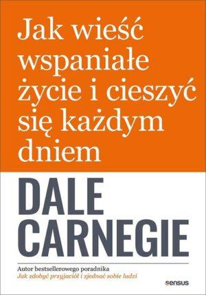 Jak wieść wspaniałe życie i cieszyć się każdym dniem Dale Carnegie