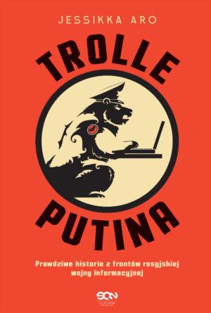 Trolle Putina. Prawdziwe historie z frontów rosyjskiej wojny informacyjnej